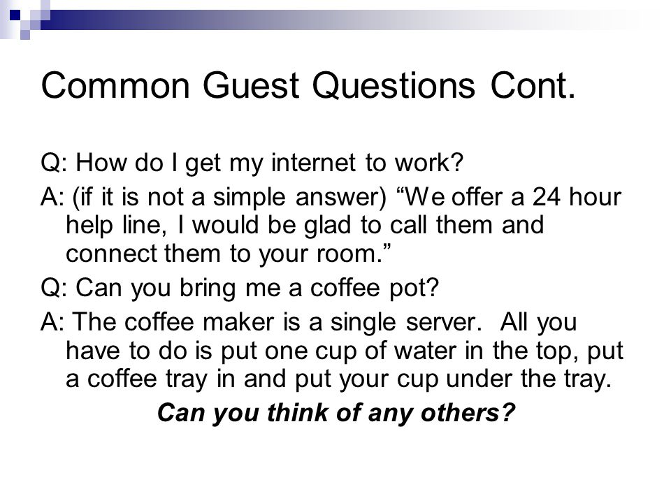 """Common Guest Questions Cont. Q: How do I get my internet to work? A: (if it is not a simple answer) """"We offer a 24 hour help line, I would be glad to"""