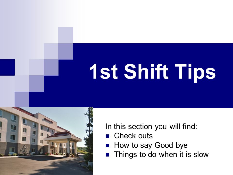 1st Shift Tips In this section you will find: Check outs How to say Good bye Things to do when it is slow