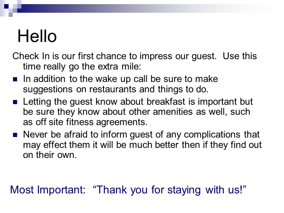 Hello Check In is our first chance to impress our guest. Use this time really go the extra mile: In addition to the wake up call be sure to make sugge