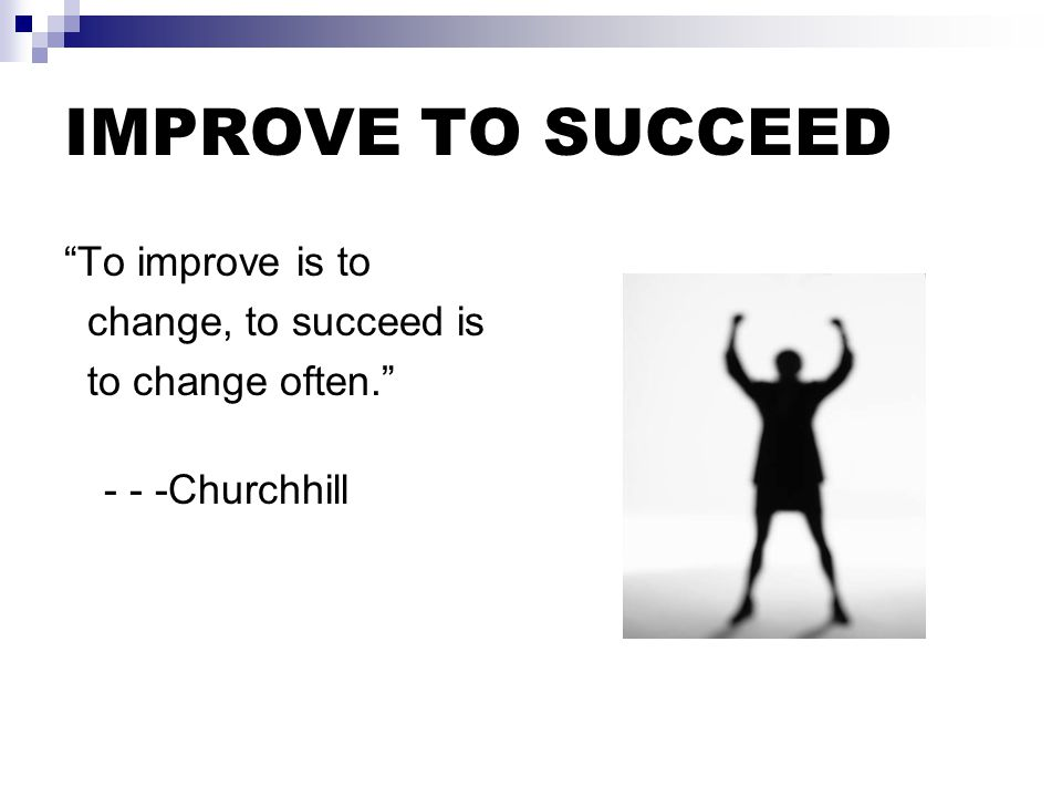 """IMPROVE TO SUCCEED """"To improve is to change, to succeed is to change often."""" - - -Churchhill"""