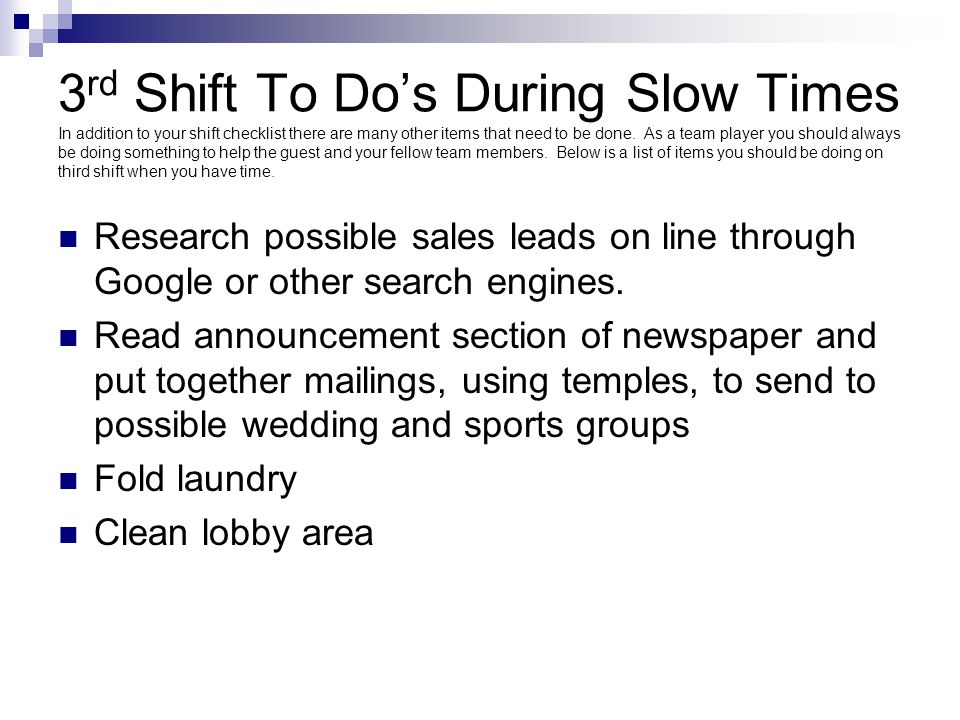 3 rd Shift To Do's During Slow Times In addition to your shift checklist there are many other items that need to be done. As a team player you should
