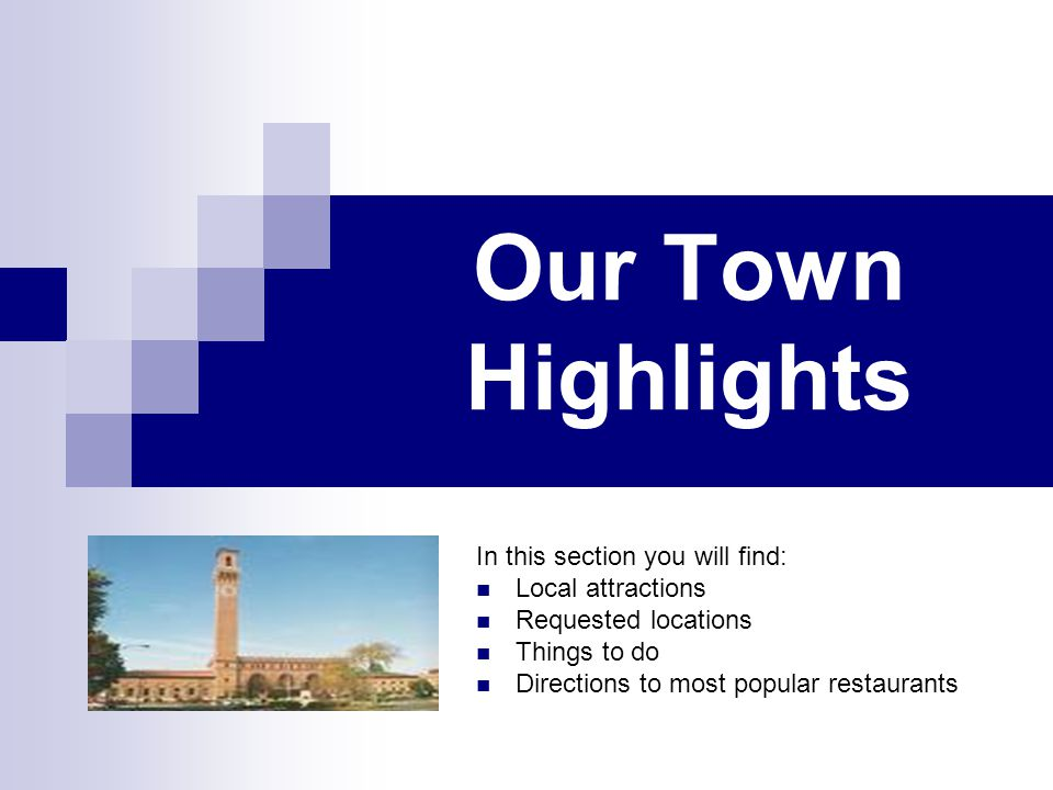 Our Town Highlights In this section you will find: Local attractions Requested locations Things to do Directions to most popular restaurants