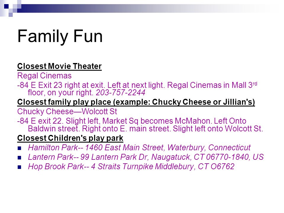 Family Fun Closest Movie Theater Regal Cinemas -84 E Exit 23 right at exit. Left at next light. Regal Cinemas in Mall 3 rd floor, on your right. 203-7