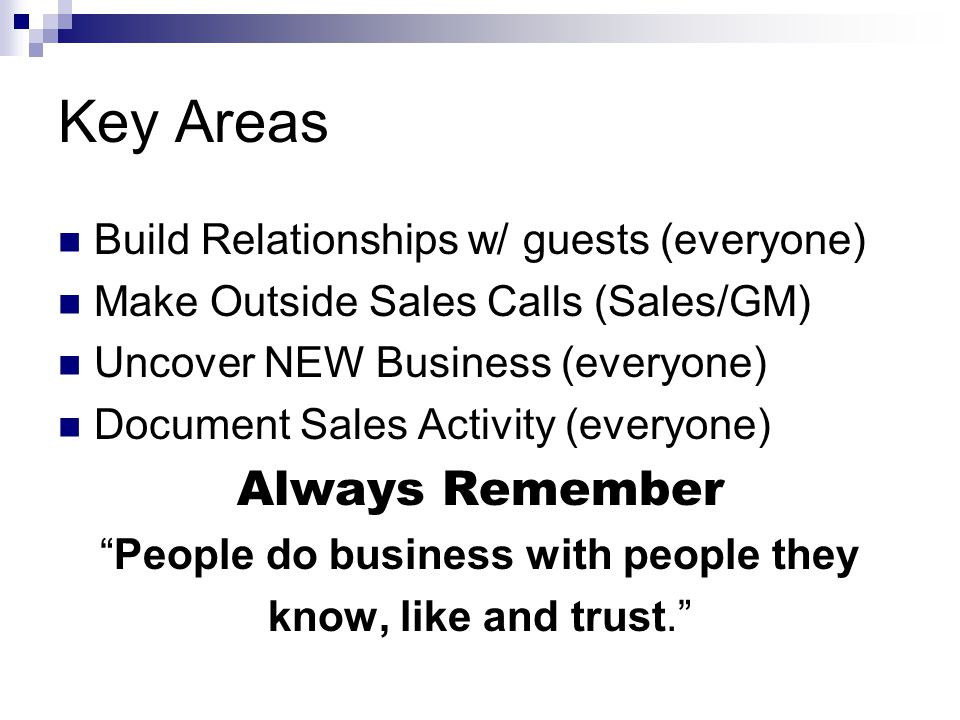 Key Areas Build Relationships w/ guests (everyone) Make Outside Sales Calls (Sales/GM) Uncover NEW Business (everyone) Document Sales Activity (everyo
