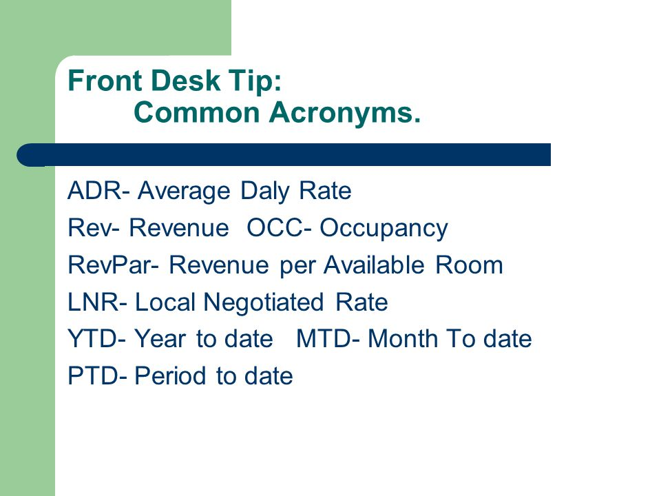 Front Desk Tip: Common Acronyms. ADR- Average Daly Rate Rev- Revenue OCC- Occupancy RevPar- Revenue per Available Room LNR- Local Negotiated Rate YTD-