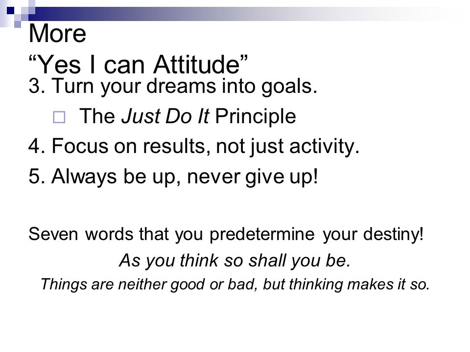 """More """"Yes I can Attitude"""" 3. Turn your dreams into goals.  The Just Do It Principle 4. Focus on results, not just activity. 5. Always be up, never gi"""
