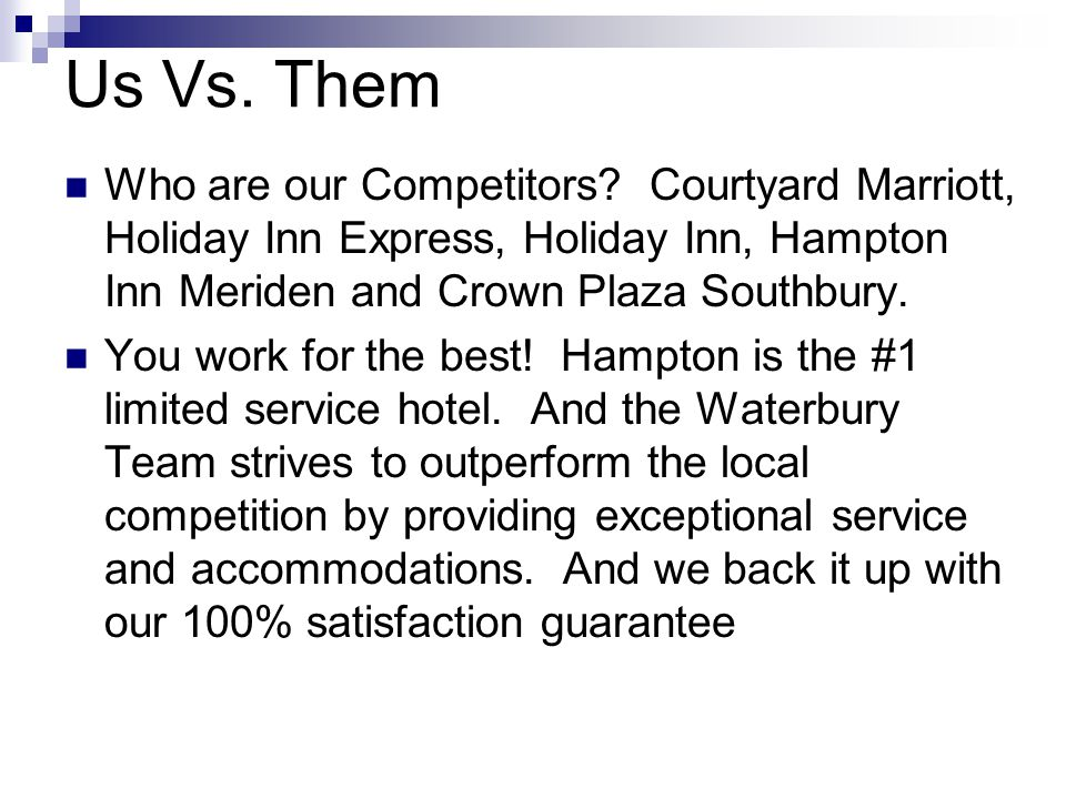 Us Vs. Them Who are our Competitors? Courtyard Marriott, Holiday Inn Express, Holiday Inn, Hampton Inn Meriden and Crown Plaza Southbury. You work for