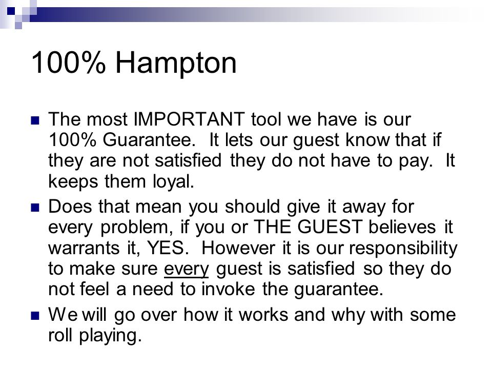 100% Hampton The most IMPORTANT tool we have is our 100% Guarantee. It lets our guest know that if they are not satisfied they do not have to pay. It