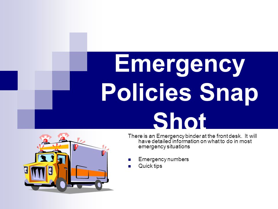 Emergency Policies Snap Shot There is an Emergency binder at the front desk. It will have detailed information on what to do in most emergency situati