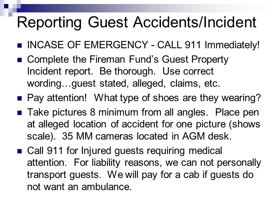 Reporting Guest Accidents/Incident INCASE OF EMERGENCY - CALL 911 Immediately! Complete the Fireman Fund's Guest Property Incident report. Be thorough