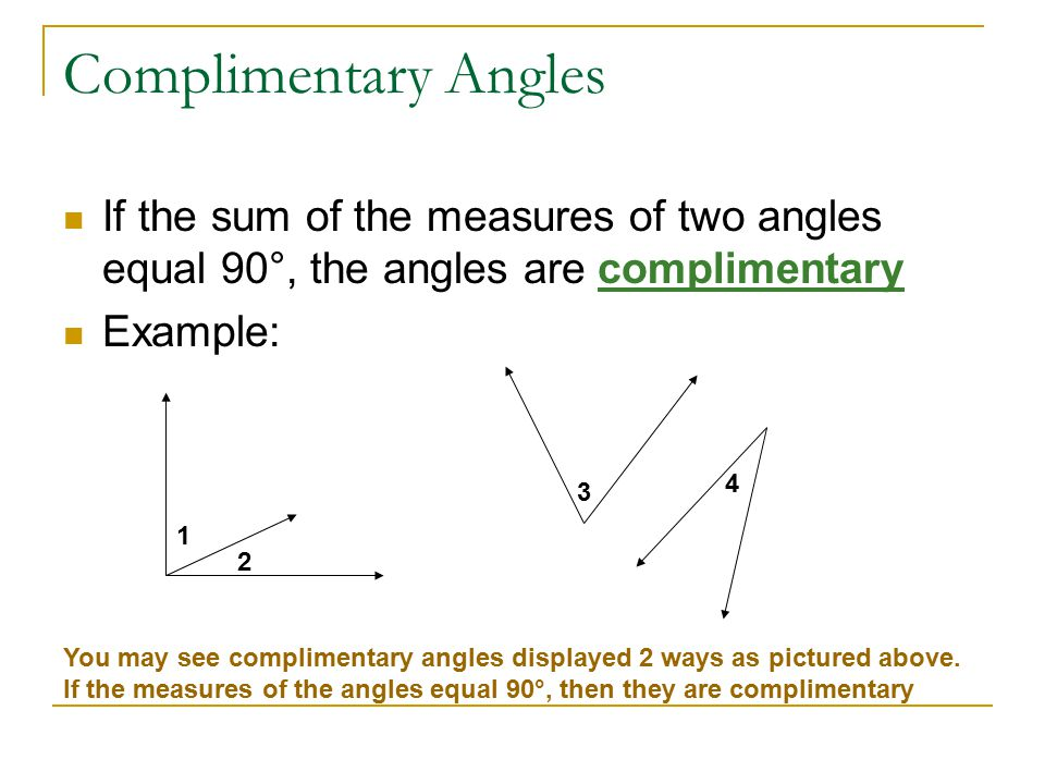Complimentary Angles If the sum of the measures of two angles equal 90°, the angles are complimentary Example: 1 2 3 4 You may see complimentary angles displayed 2 ways as pictured above.