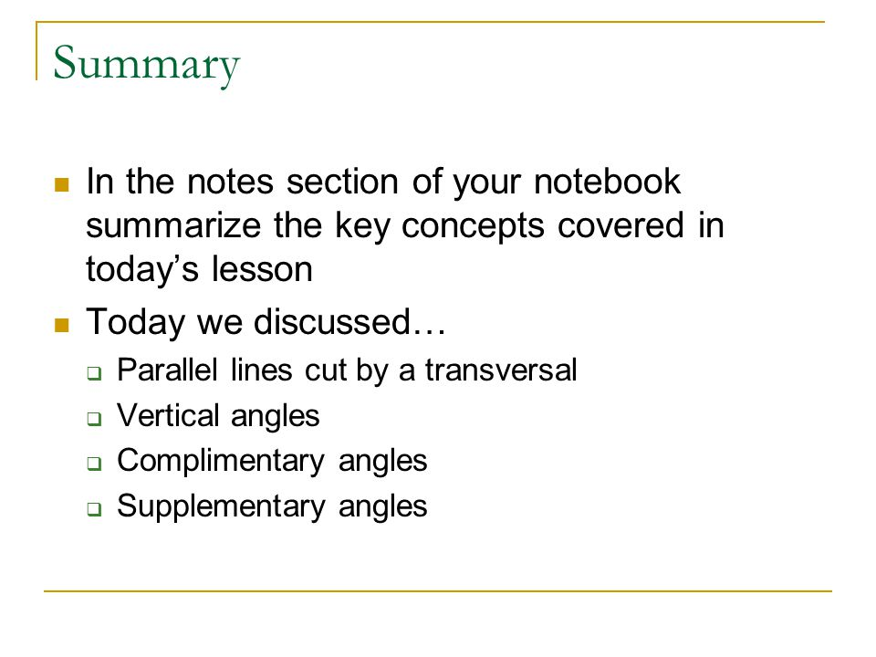 Summary In the notes section of your notebook summarize the key concepts covered in today's lesson Today we discussed…  Parallel lines cut by a transversal  Vertical angles  Complimentary angles  Supplementary angles