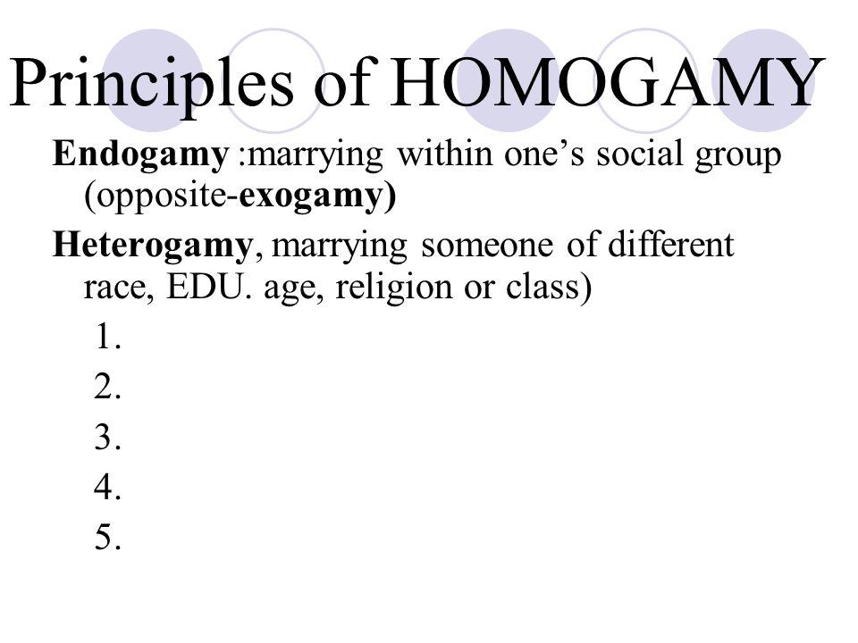 Principles of HOMOGAMY Endogamy :marrying within one's social group (opposite-exogamy) Heterogamy, marrying someone of different race, EDU.