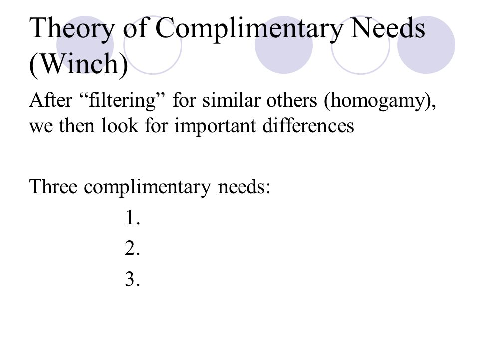 Theory of Complimentary Needs (Winch) After filtering for similar others (homogamy), we then look for important differences Three complimentary needs: 1.