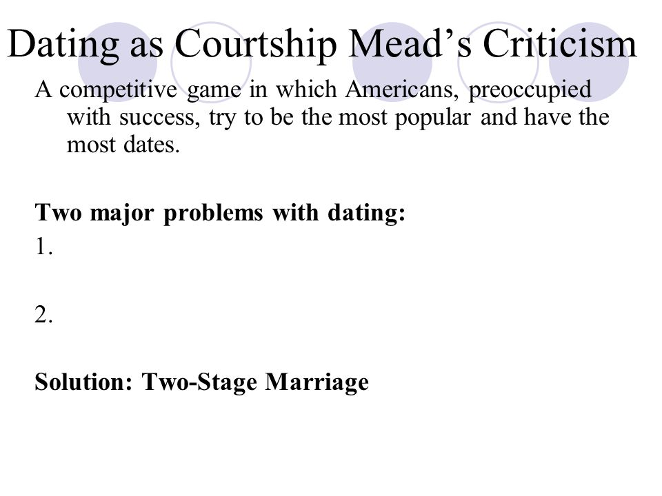 Dating as Courtship Mead's Criticism A competitive game in which Americans, preoccupied with success, try to be the most popular and have the most dates.