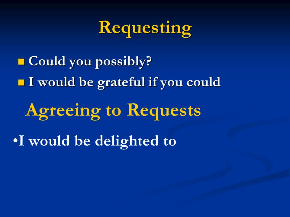 Requesting Could you possibly? Could you possibly? I would be grateful if you could I would be grateful if you could Agreeing to Requests I would be d