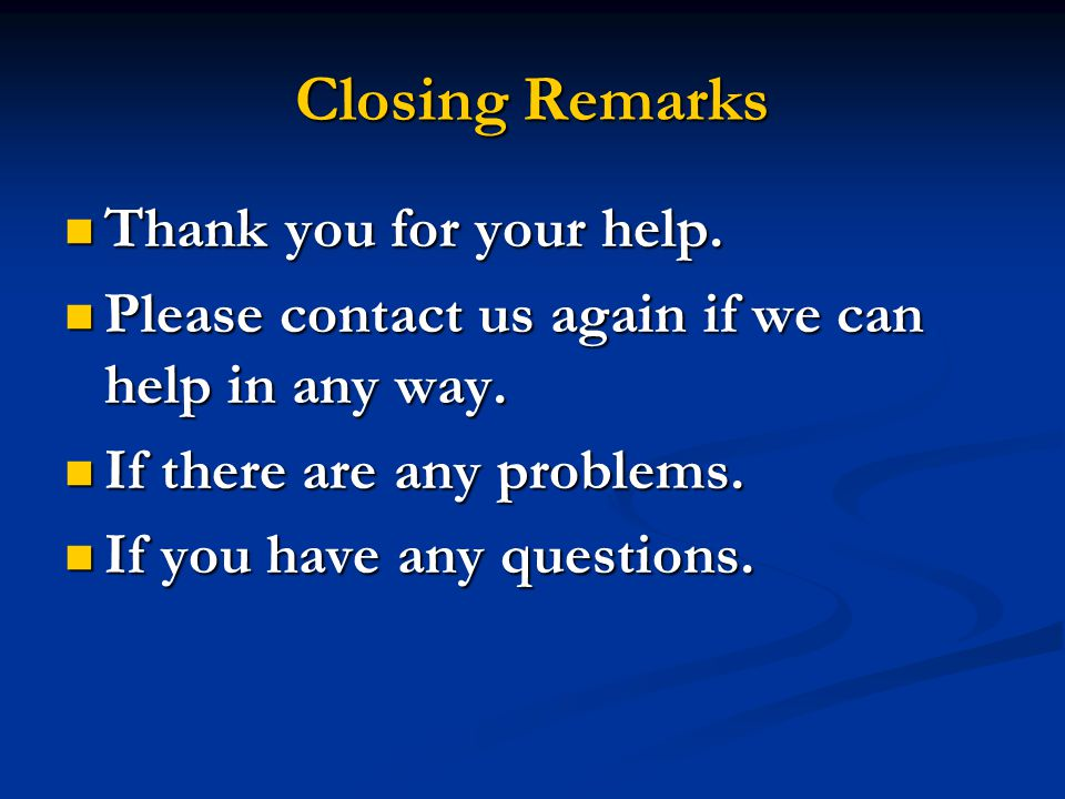 Closing Remarks Thank you for your help. Thank you for your help. Please contact us again if we can help in any way. Please contact us again if we can