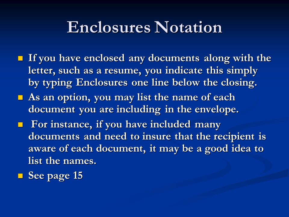 Enclosures Notation If you have enclosed any documents along with the letter, such as a resume, you indicate this simply by typing Enclosures one line