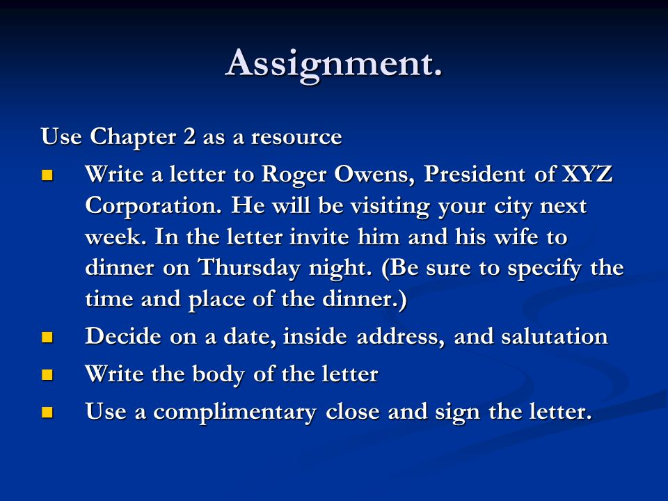 Assignment. Use Chapter 2 as a resource Write a letter to Roger Owens, President of XYZ Corporation. He will be visiting your city next week. In the l