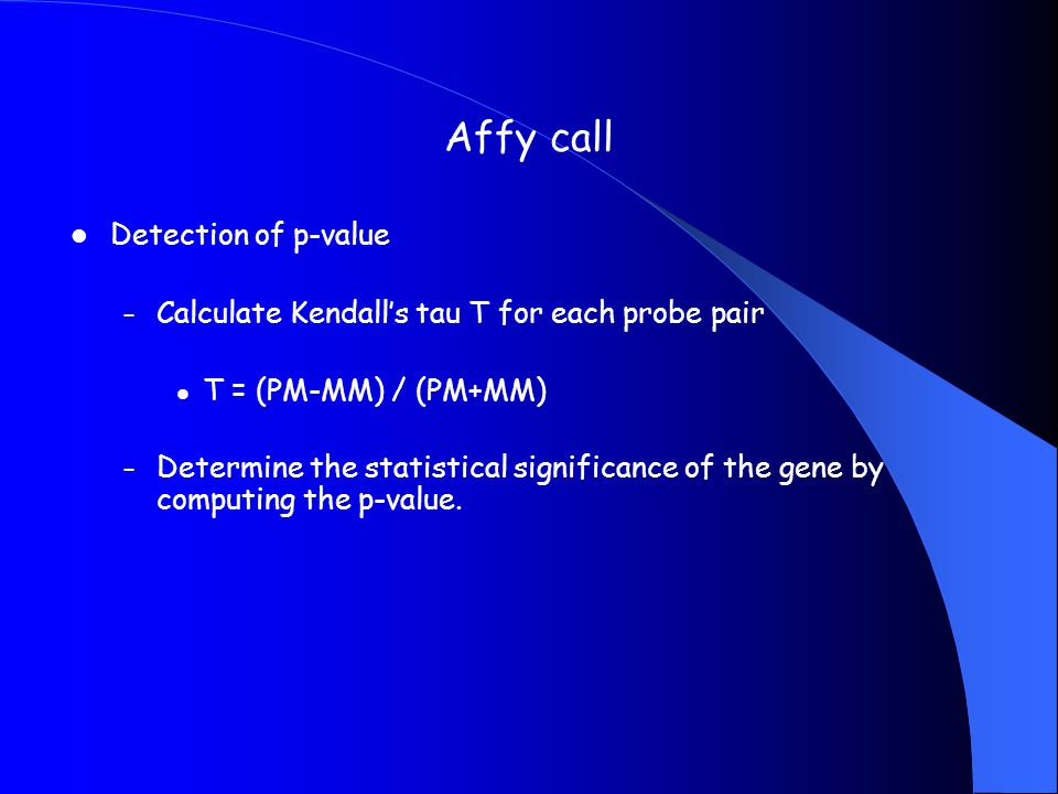 Affy call Detection of p-value – Calculate Kendall's tau T for each probe pair T = (PM-MM) / (PM+MM) – Determine the statistical significance of the g