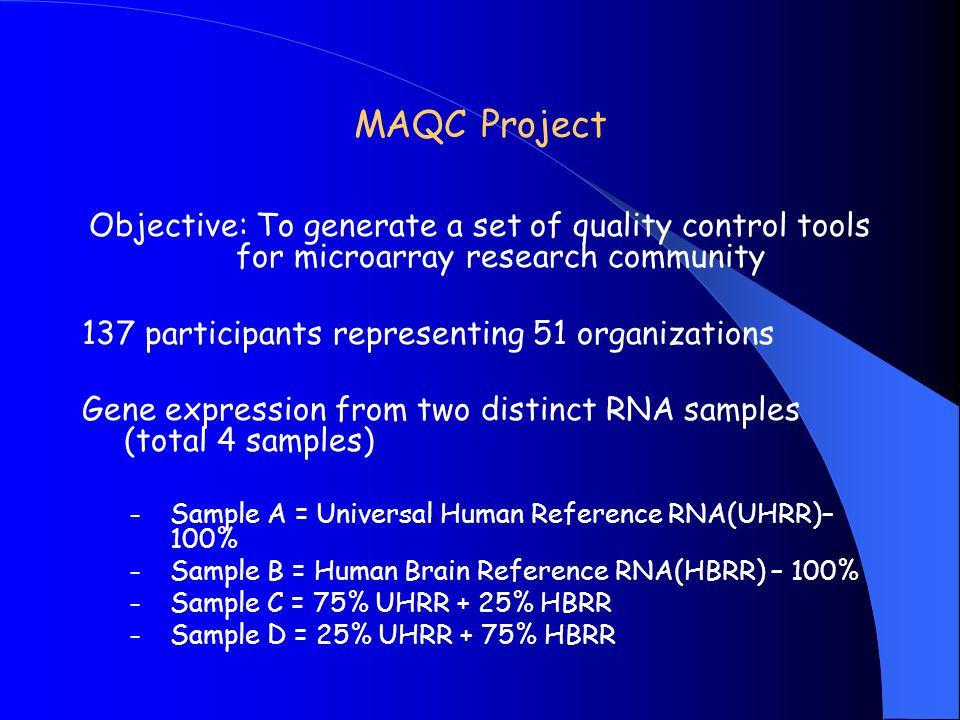 MAQC Project Objective: To generate a set of quality control tools for microarray research community 137 participants representing 51 organizations Ge