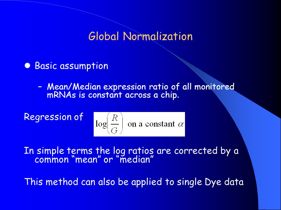 Global Normalization Basic assumption –Mean/Median expression ratio of all monitored mRNAs is constant across a chip. Regression of In simple terms th
