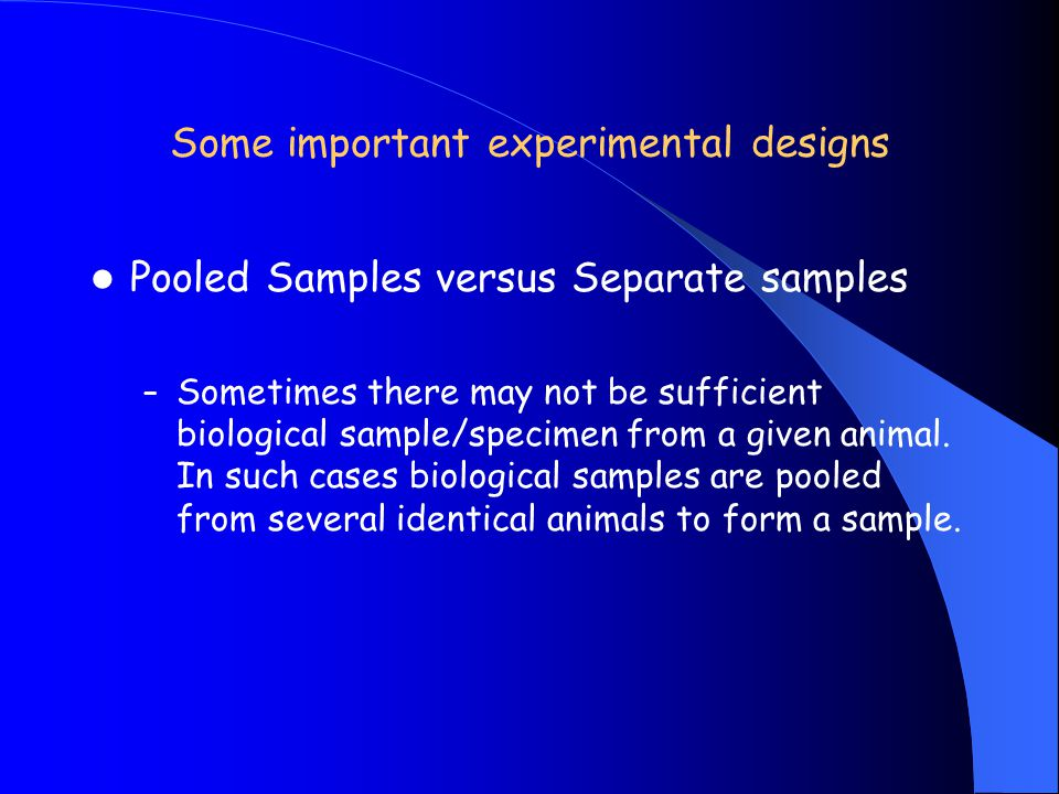 Some important experimental designs Pooled Samples versus Separate samples – Sometimes there may not be sufficient biological sample/specimen from a g