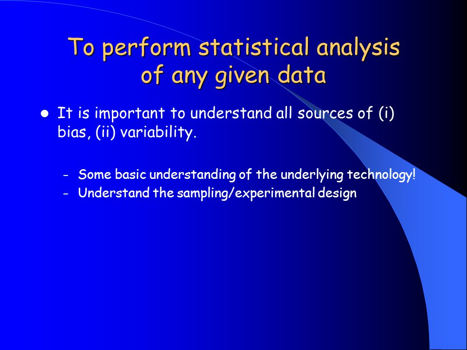 To perform statistical analysis of any given data It is important to understand all sources of (i) bias, (ii) variability. – Some basic understanding