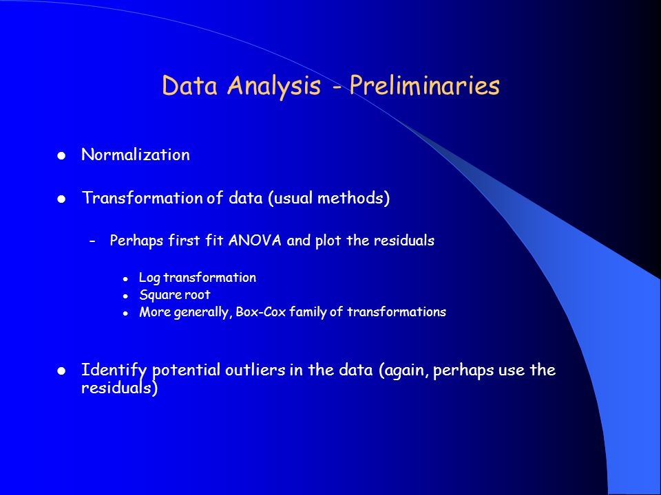 Data Analysis - Preliminaries Normalization Transformation of data (usual methods) – Perhaps first fit ANOVA and plot the residuals Log transformation