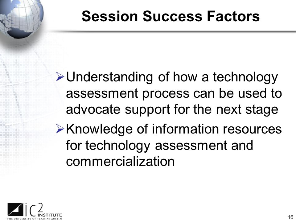 16 Session Success Factors  Understanding of how a technology assessment process can be used to advocate support for the next stage  Knowledge of information resources for technology assessment and commercialization