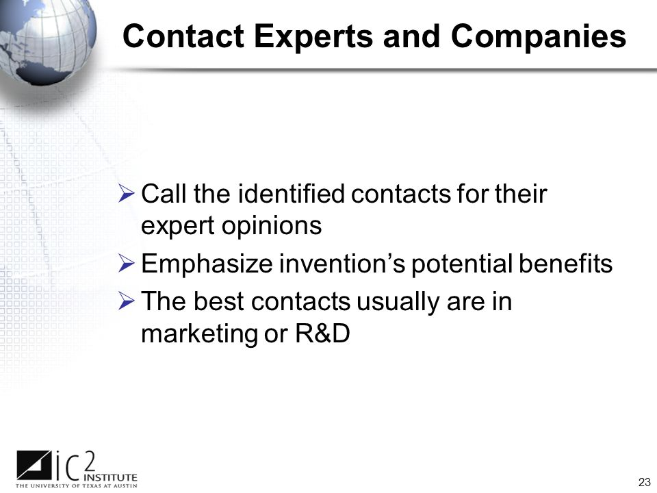 23  Call the identified contacts for their expert opinions  Emphasize invention's potential benefits  The best contacts usually are in marketing or R&D Contact Experts and Companies