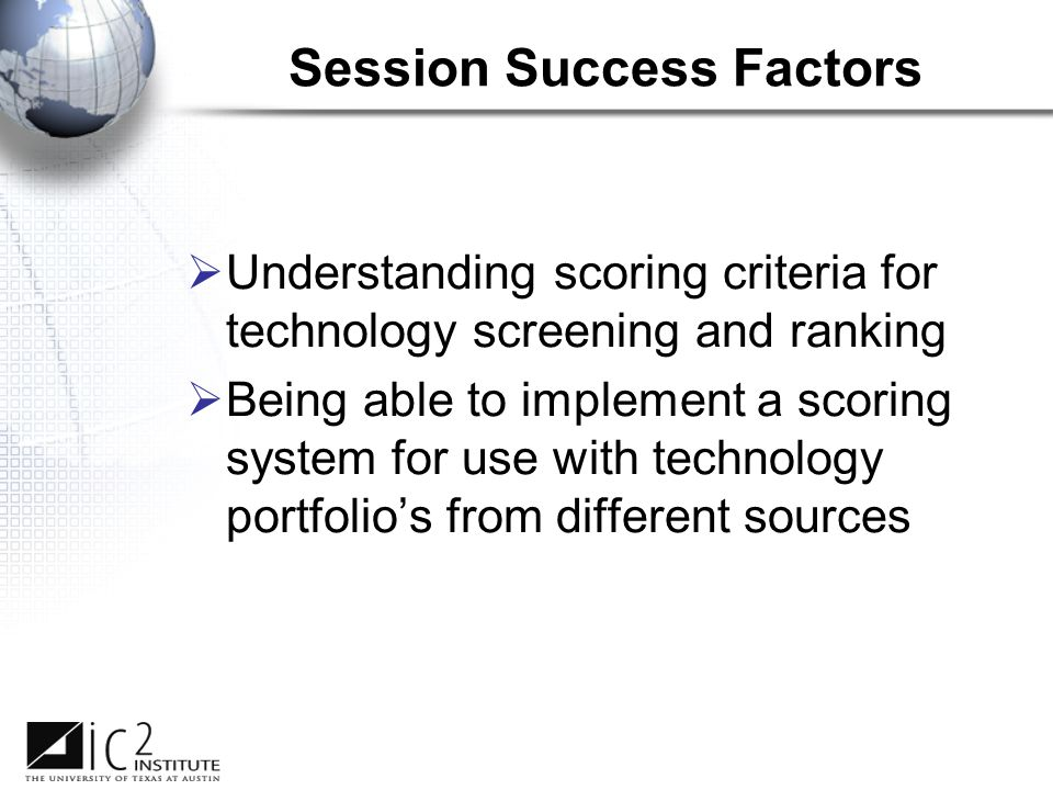 Session Success Factors  Understanding scoring criteria for technology screening and ranking  Being able to implement a scoring system for use with technology portfolio's from different sources