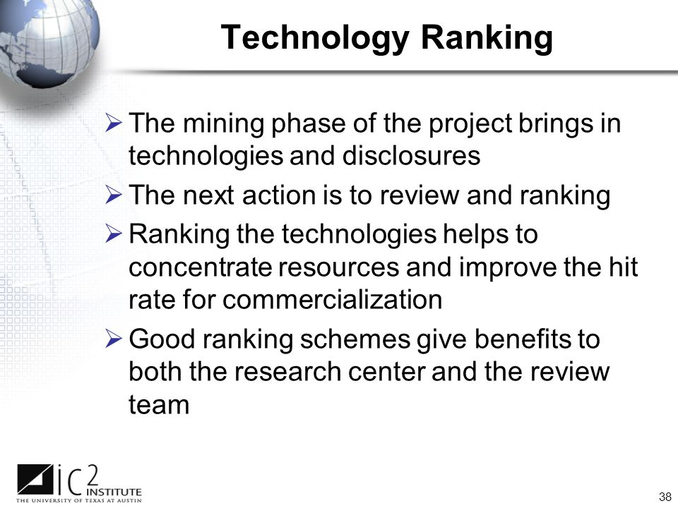 38 Technology Ranking  The mining phase of the project brings in technologies and disclosures  The next action is to review and ranking  Ranking the technologies helps to concentrate resources and improve the hit rate for commercialization  Good ranking schemes give benefits to both the research center and the review team