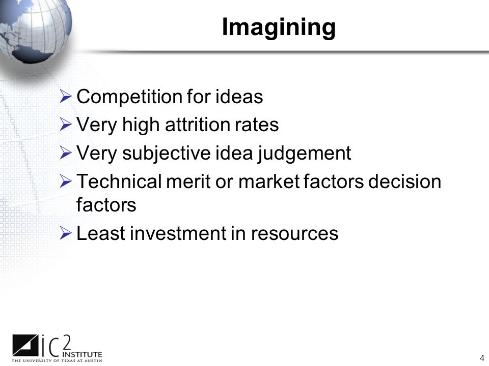 4 Imagining  Competition for ideas  Very high attrition rates  Very subjective idea judgement  Technical merit or market factors decision factors  Least investment in resources