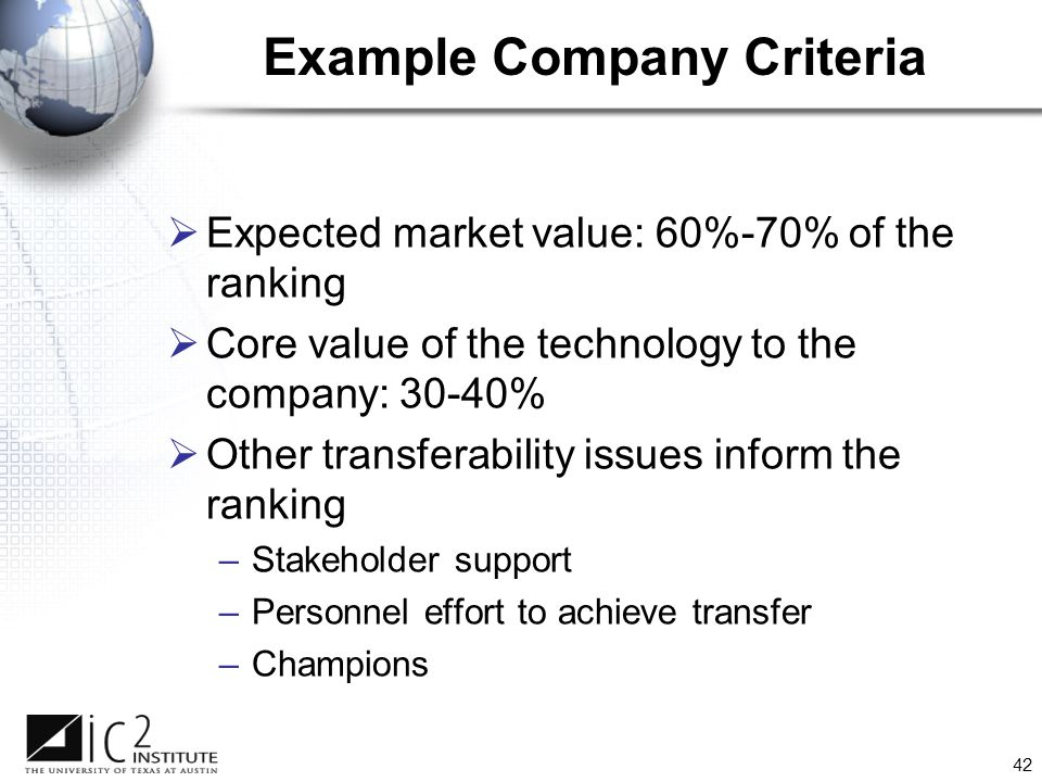 42 Example Company Criteria  Expected market value: 60%-70% of the ranking  Core value of the technology to the company: 30-40%  Other transferability issues inform the ranking –Stakeholder support –Personnel effort to achieve transfer –Champions