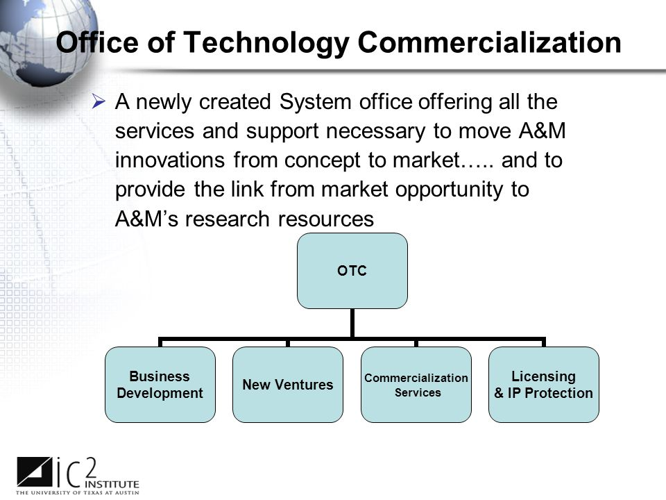 Office of Technology Commercialization  A newly created System office offering all the services and support necessary to move A&M innovations from concept to market…..