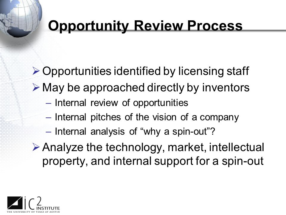 Opportunity Review Process  Opportunities identified by licensing staff  May be approached directly by inventors –Internal review of opportunities –