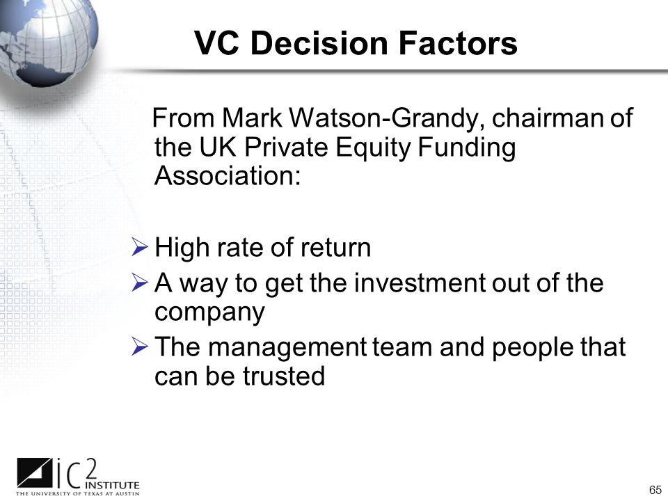 65 VC Decision Factors From Mark Watson-Grandy, chairman of the UK Private Equity Funding Association:  High rate of return  A way to get the investment out of the company  The management team and people that can be trusted