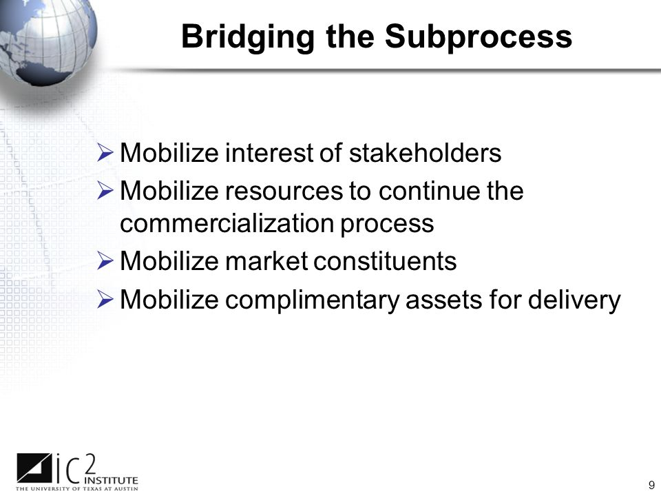 9 Bridging the Subprocess  Mobilize interest of stakeholders  Mobilize resources to continue the commercialization process  Mobilize market constituents  Mobilize complimentary assets for delivery