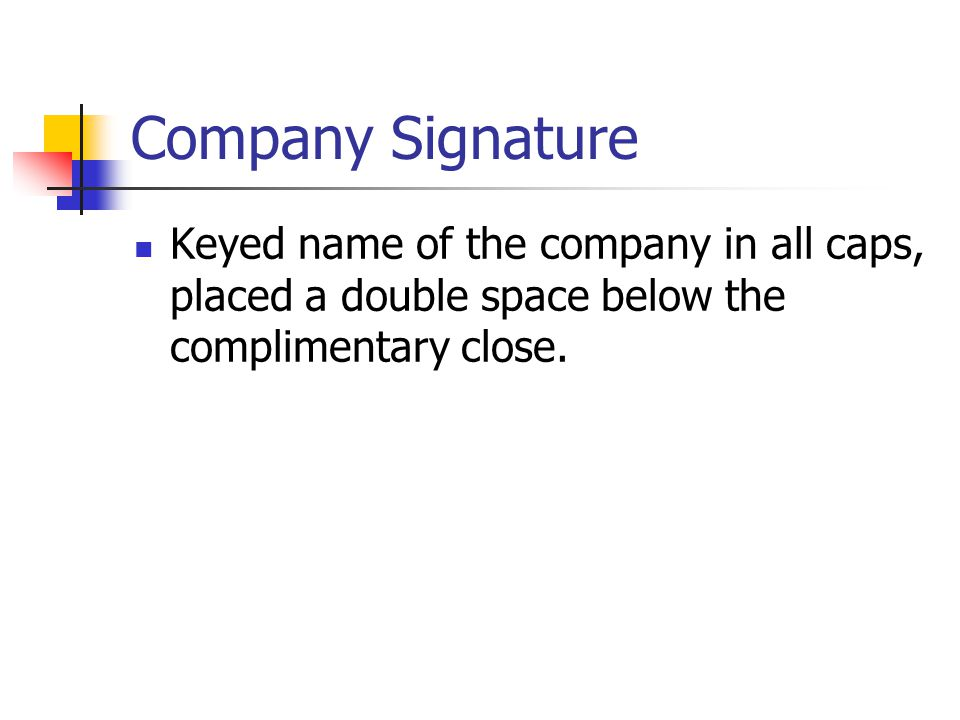 Company Signature Keyed name of the company in all caps, placed a double space below the complimentary close.