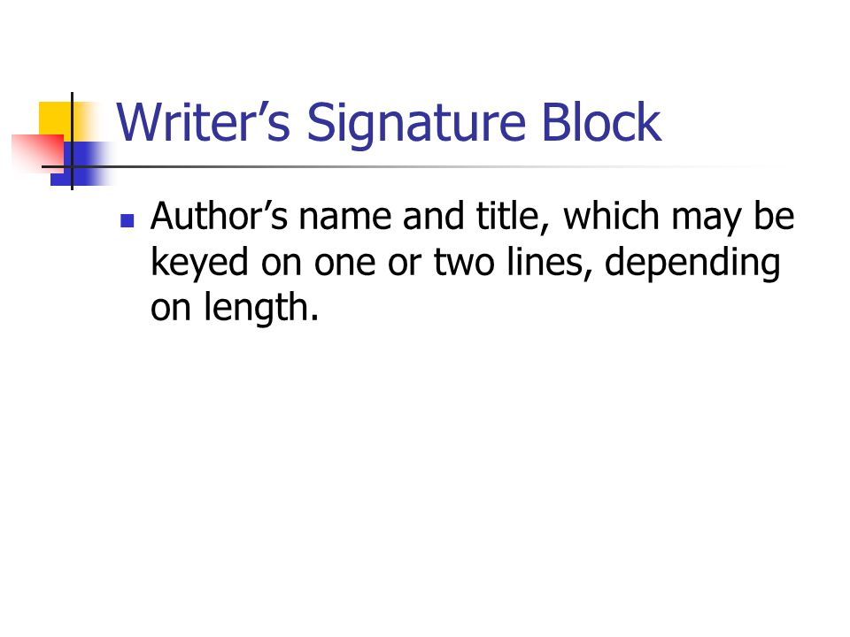 Writer's Signature Block Author's name and title, which may be keyed on one or two lines, depending on length.