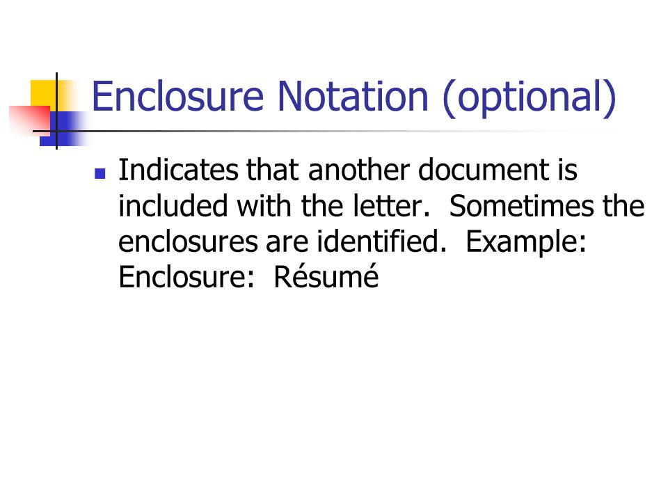 Enclosure Notation (optional) Indicates that another document is included with the letter. Sometimes the enclosures are identified. Example: Enclosure