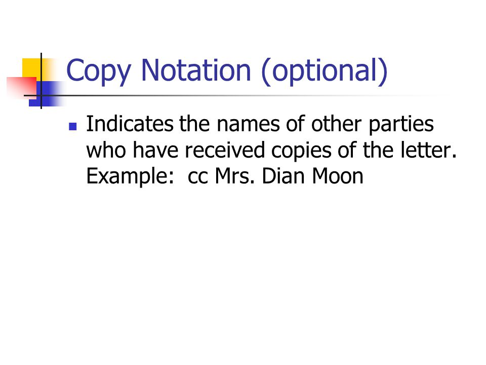 Copy Notation (optional) Indicates the names of other parties who have received copies of the letter. Example: cc Mrs. Dian Moon