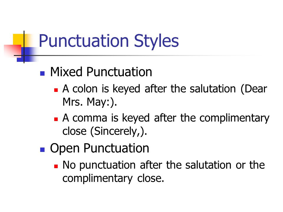 Punctuation Styles Mixed Punctuation A colon is keyed after the salutation (Dear Mrs. May:). A comma is keyed after the complimentary close (Sincerely