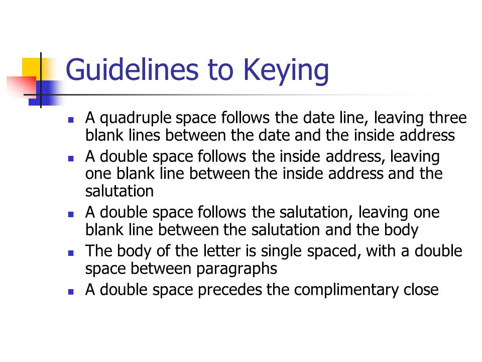 Guidelines to Keying A quadruple space follows the date line, leaving three blank lines between the date and the inside address A double space follows