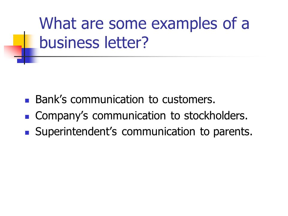 What are some examples of a business letter? Bank's communication to customers. Company's communication to stockholders. Superintendent's communicatio