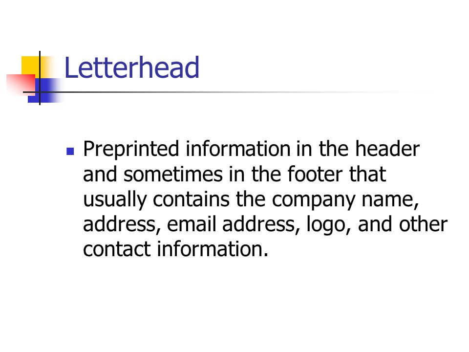 Letterhead Preprinted information in the header and sometimes in the footer that usually contains the company name, address, email address, logo, and