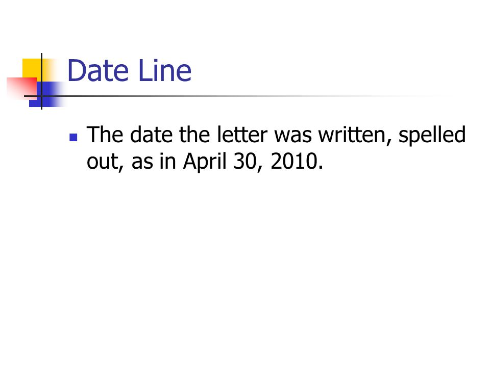 Date Line The date the letter was written, spelled out, as in April 30, 2010.
