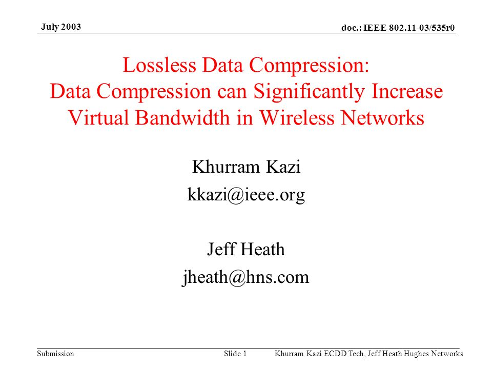 doc.: IEEE 802.11-03/535r0 Submission July 2003 Khurram Kazi ECDD Tech, Jeff Heath Hughes Networks Slide 1 Lossless Data Compression: Data Compression can Significantly Increase Virtual Bandwidth in Wireless Networks Khurram Kazi kkazi@ieee.org Jeff Heath jheath@hns.com