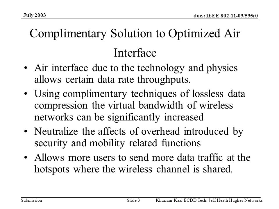 doc.: IEEE 802.11-03/535r0 Submission July 2003 Khurram Kazi ECDD Tech, Jeff Heath Hughes Networks Slide 3 Complimentary Solution to Optimized Air Interface Air interface due to the technology and physics allows certain data rate throughputs.